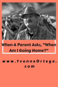"""When a Parent in Assisted Living Asks, """"When Am I Going Home?"""""""