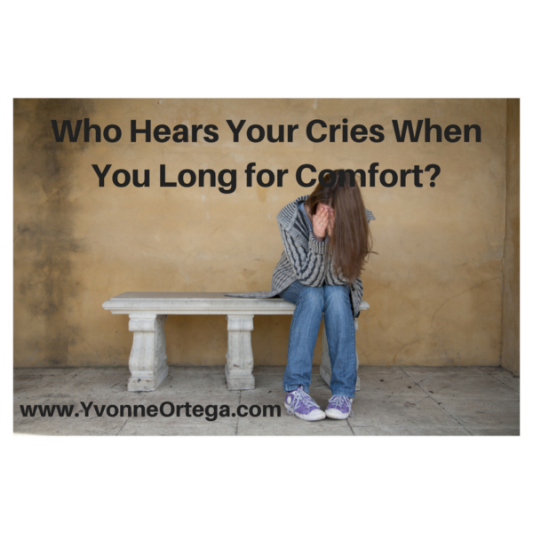 Who Hears Your Cries When You Long for Comfort?